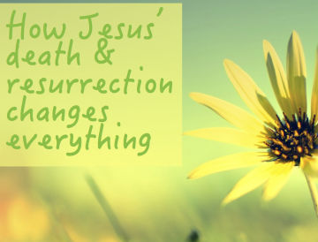 How Jesus' death & resurrection changes everything